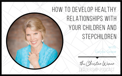 Episode 21: How to Develop Healthy Relationships with Your Children and Stepchildren with Gayla Grace {Relationships Series}