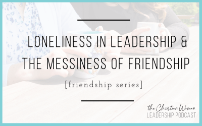 Episode 63: Loneliness in Leadership & the Messiness of Friendship [Friendship Series]