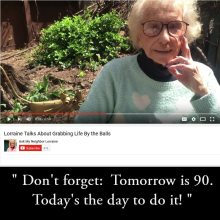 Tomorrow is 90. Today's the day to do it! (...or as Lorraine says:  time to grab life by the balls!)