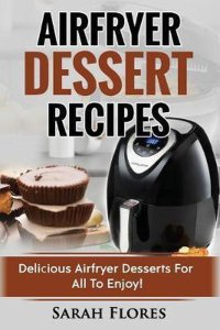 Airfryer Dessert Recipes: Create Delcious Airfryer Dessert Recipes For The Whole Family, Healthy Vegan Clean Eating Options, American Classics,