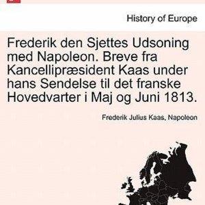 Frederik Den Sjettes Udsoning Med Napoleon. Breve Fra Kancellipr Sident Kaas Under Hans Sendelse Til Det Franske Hovedvarter I Maj Og Juni 1813.