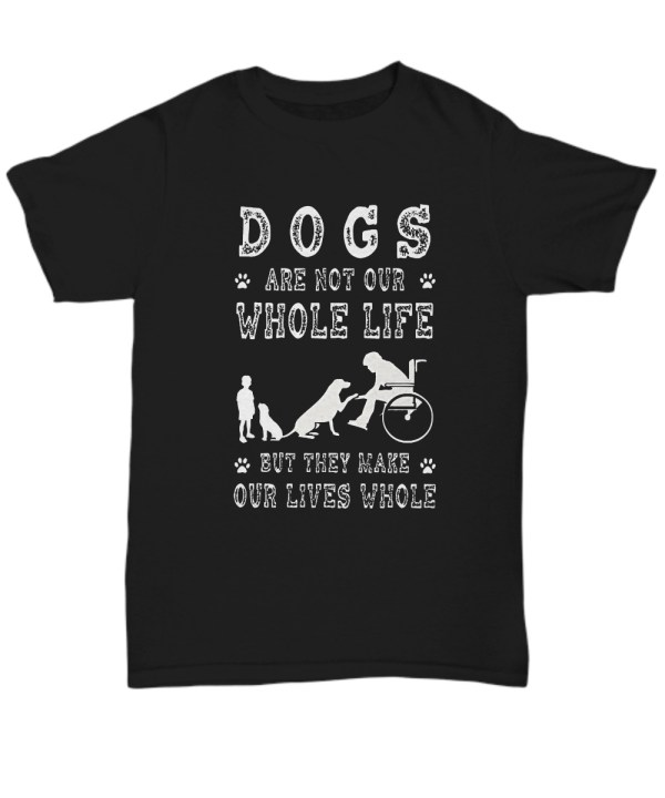 Dog are not our whole life but they make our lives whole shirt