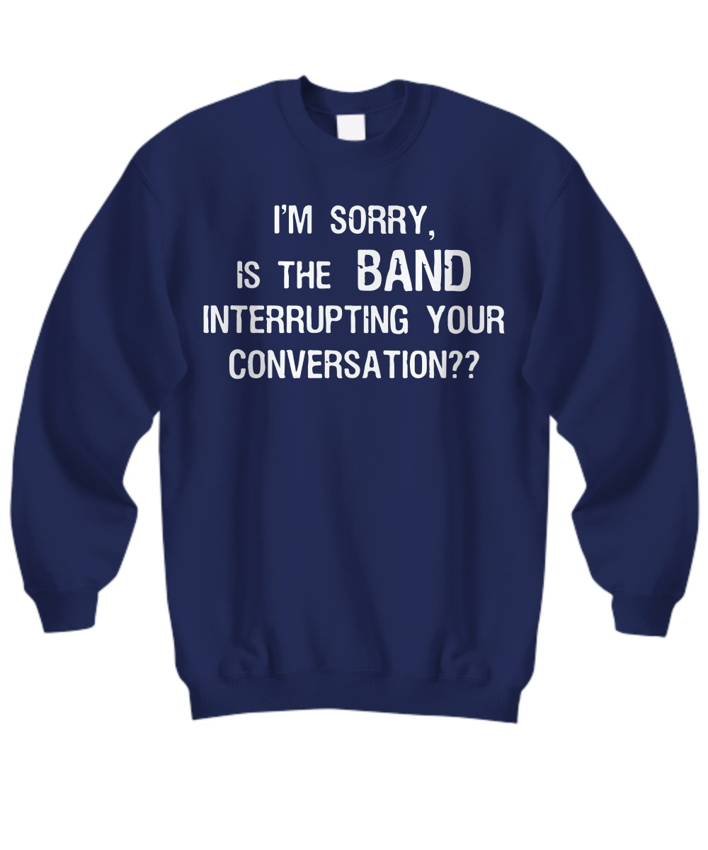 Im sorry is the band interrupting your conversation sweatshirt