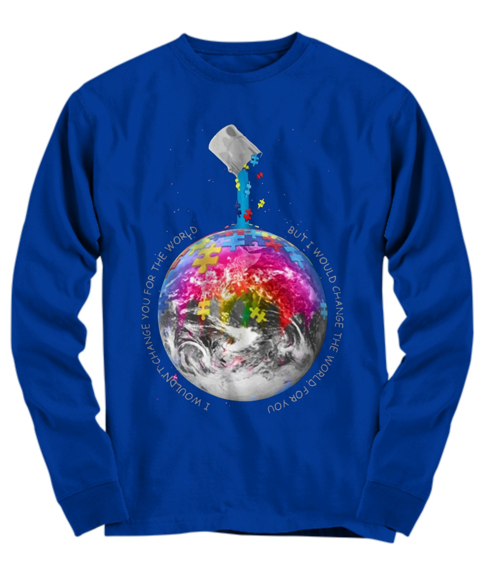 Autism Awareness Earth I wouldn't change you for the world Long Sleeve
