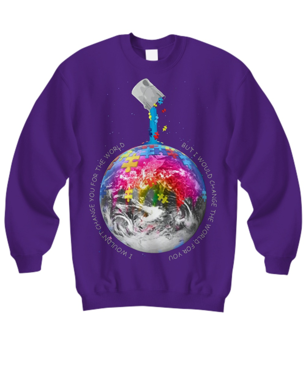 Autism Awareness Earth I wouldn't change you for the world Sweashirt