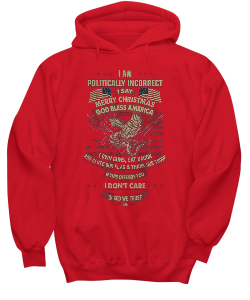 I am politically incorrect I say Merry Christmas God bless America hoodie