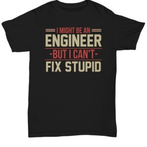 I might be an engineer but i can't fix stupid Shirt