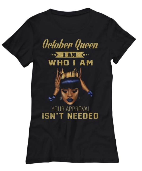 October queen who i am your approval isn't needed Shirt