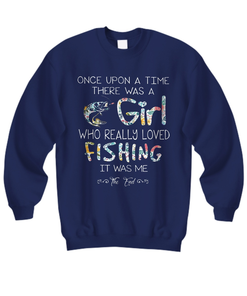 Once upon a time there was a girl who really loved fishing it was me Sweatshirt