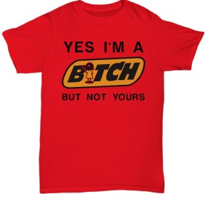 Yes i'm a bitch but not yours Shirt