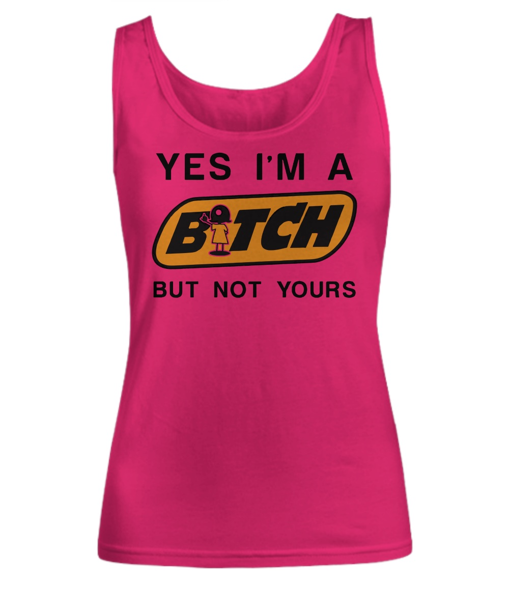 Yes i'm a bitch but not yours Tank top