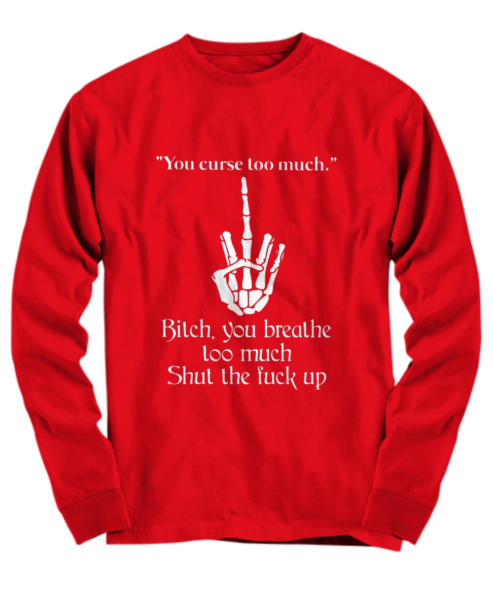 You curse too much bitch you breathe too much shut the fuck up Long Sleeve