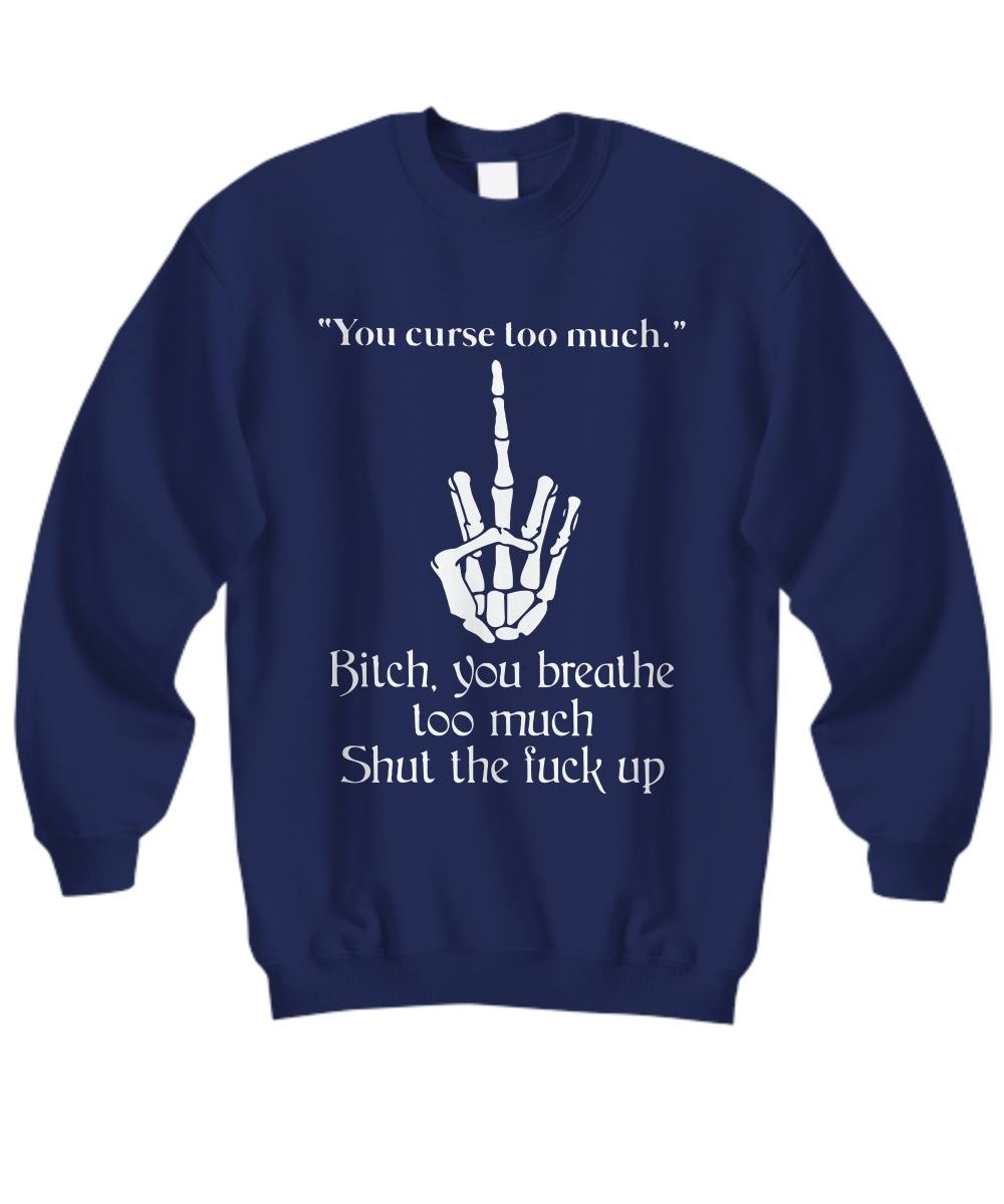 You curse too much bitch you breathe too much shut the fuck up Sweatshirt