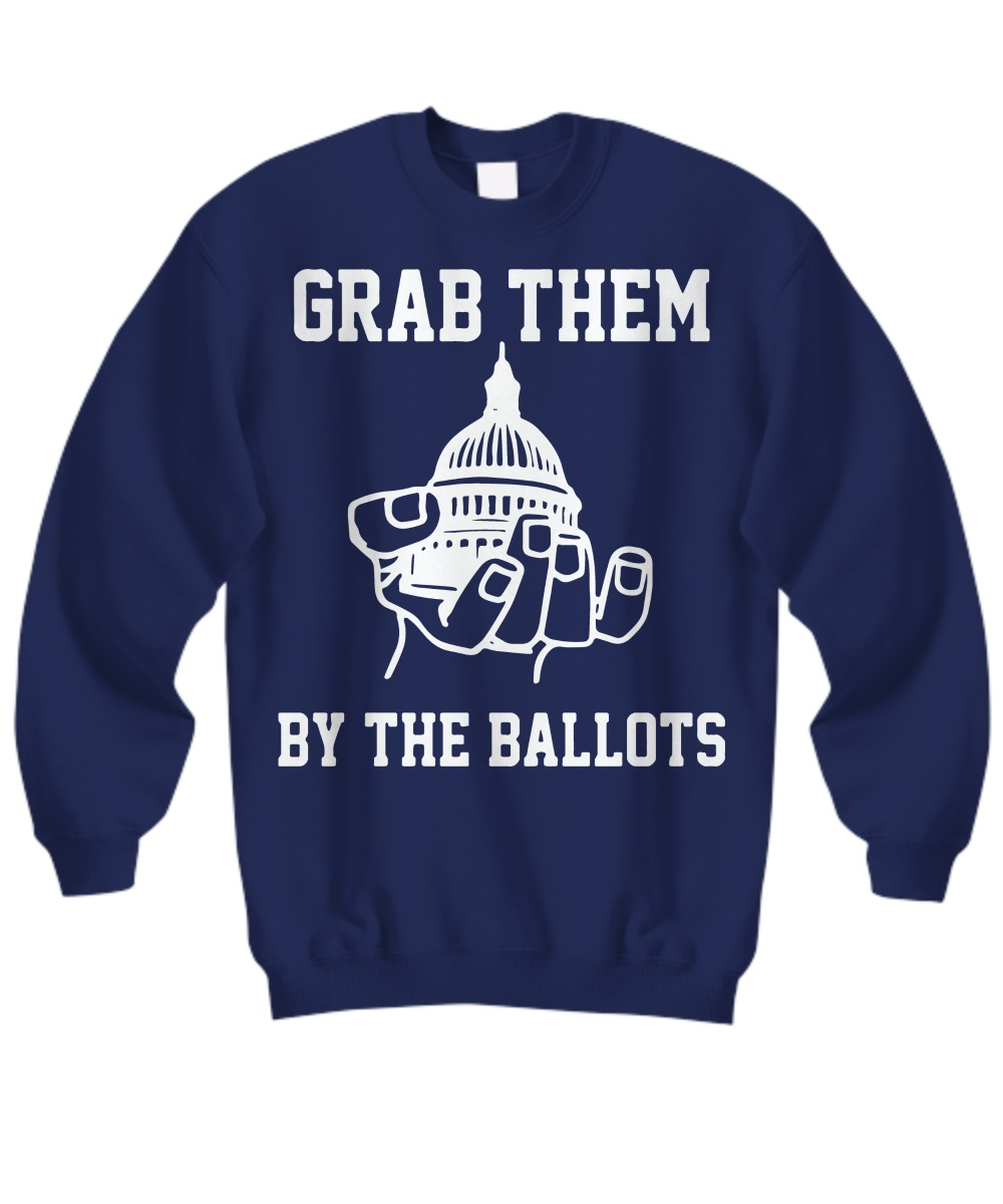 Grab them by the ballots sweatshirt