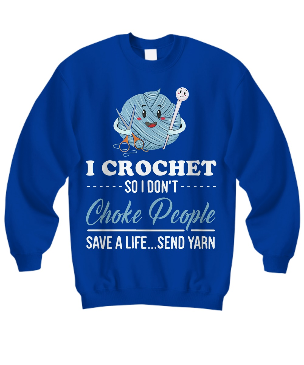 I crochet so I don't choke people save a life sweatshirt