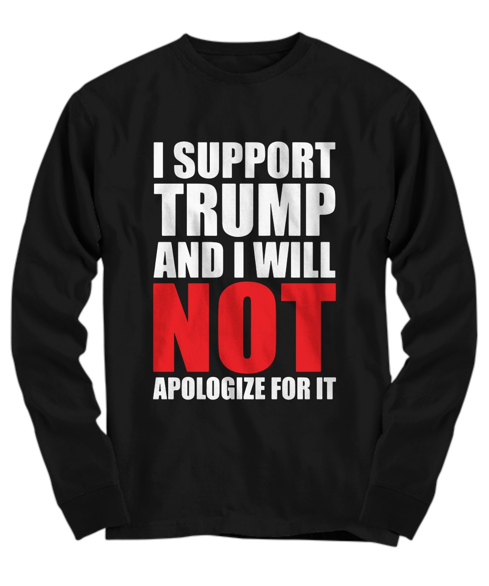 I support trump and i will not apologize for it long sleeve