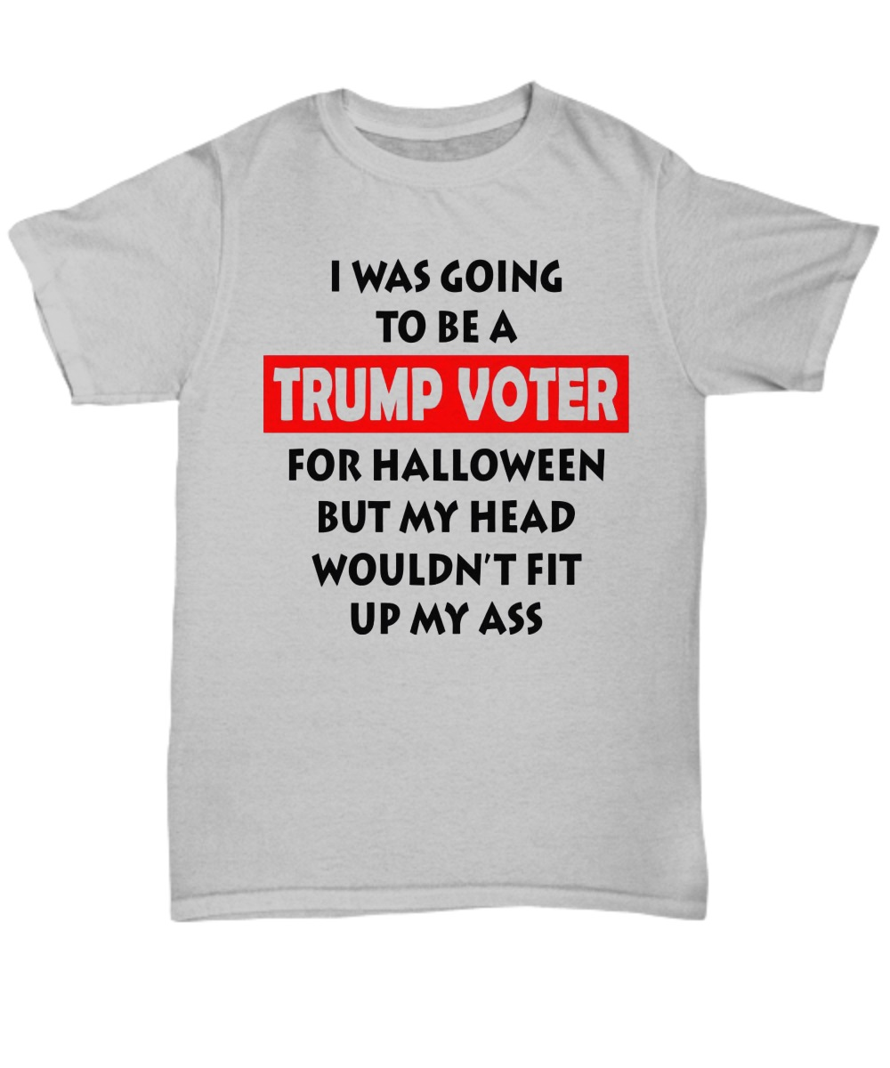 I was going to be a Trump voter for halloween but my head wouldn't fit up my ass classic shirt