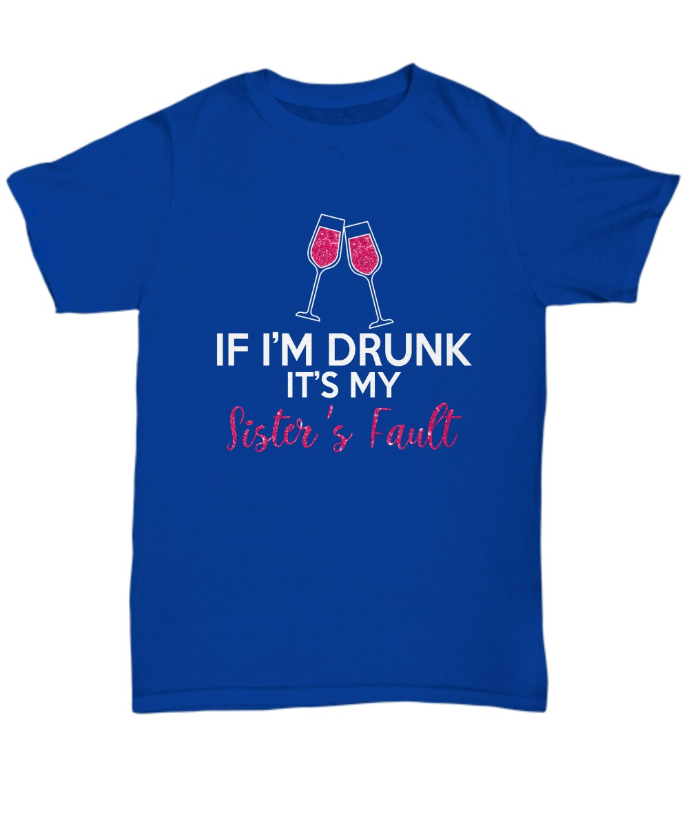 If I'm drunk It's my sister's fault wine classic shirt