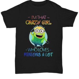 I'm that crazy girl who loves minions a lot shirt