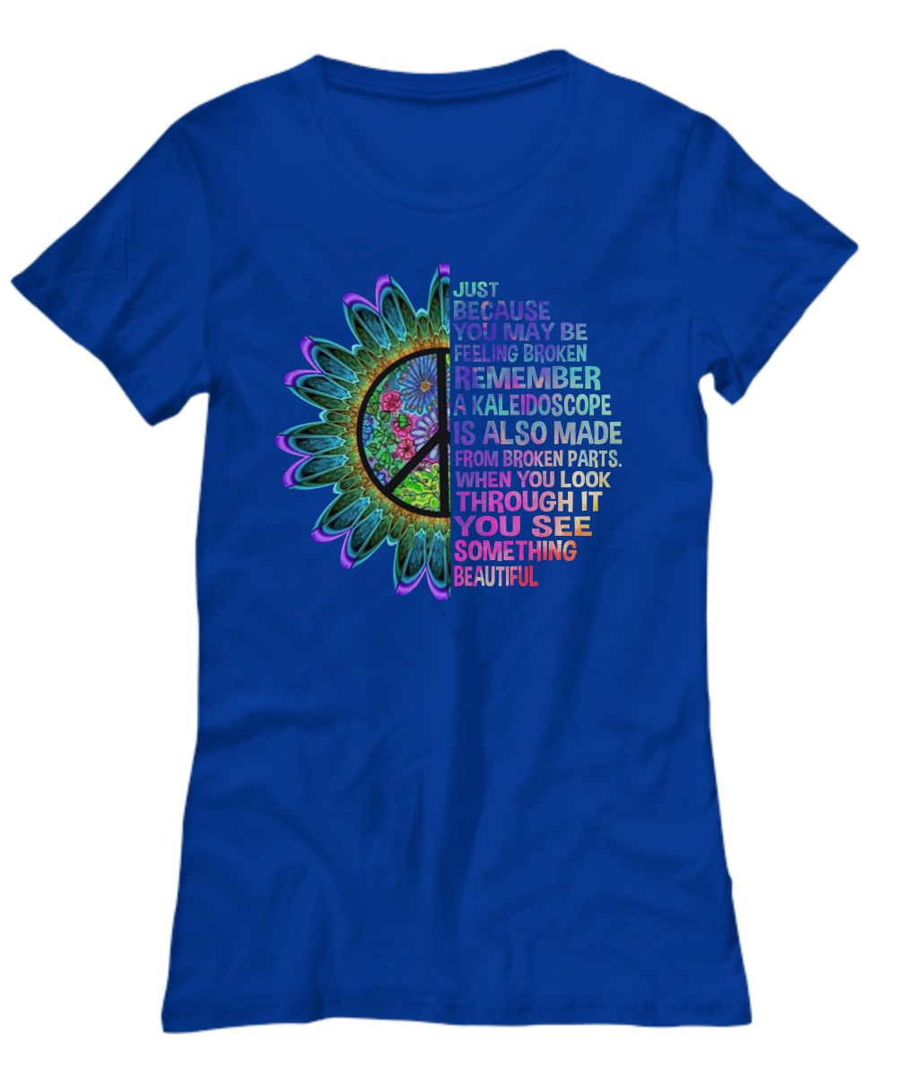 Just because you may be broken remember a kaleidoscope Women's tee