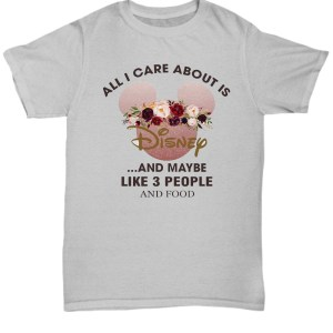 Mickey all I care about is disney and maybe like 3 people and food Shirt