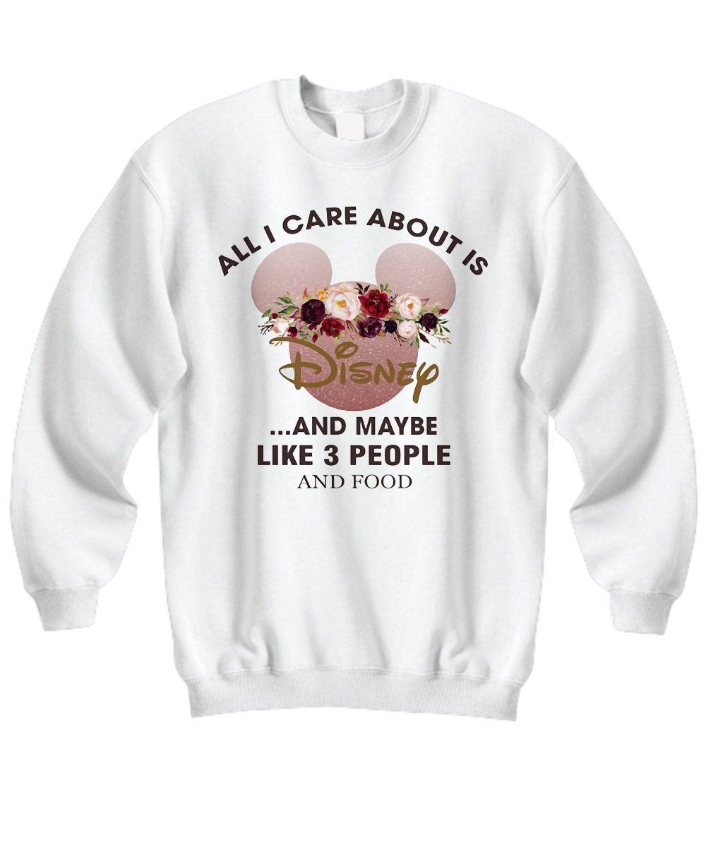 Mickey all I care about is disney and maybe like 3 people and food Sweatshirt