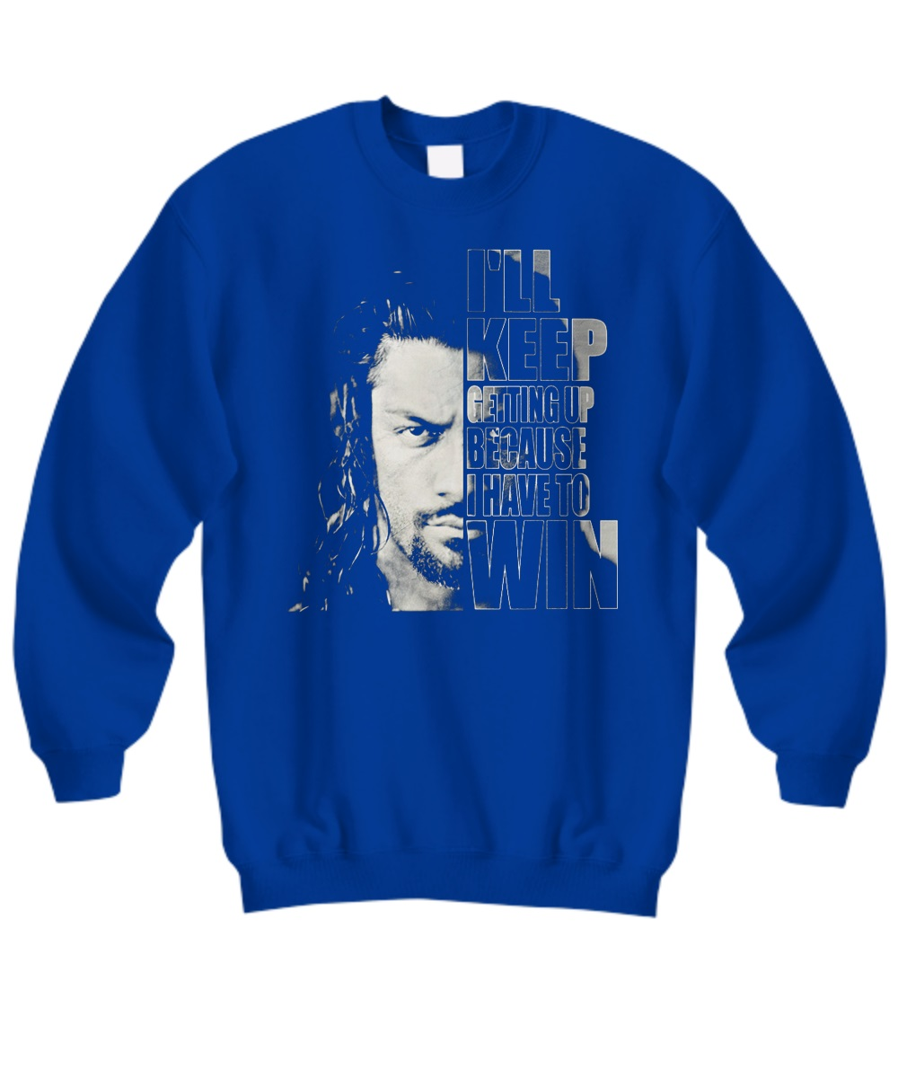 Roman Reigns I'll keep getting up because I have to win sweatshirt