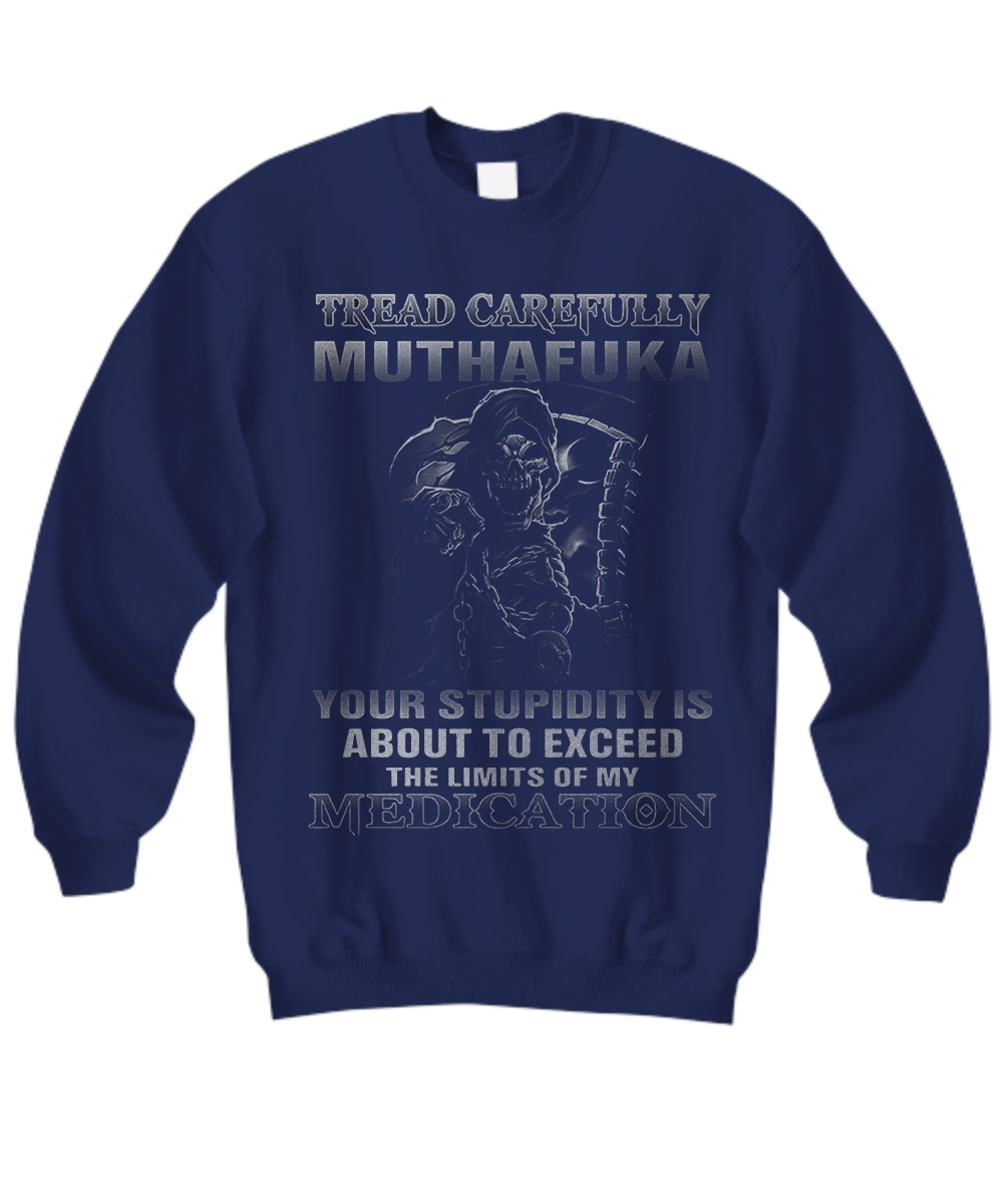 Tread carefully muthafuka your stupidity is about to exceed the limit of my medication sweatshirt