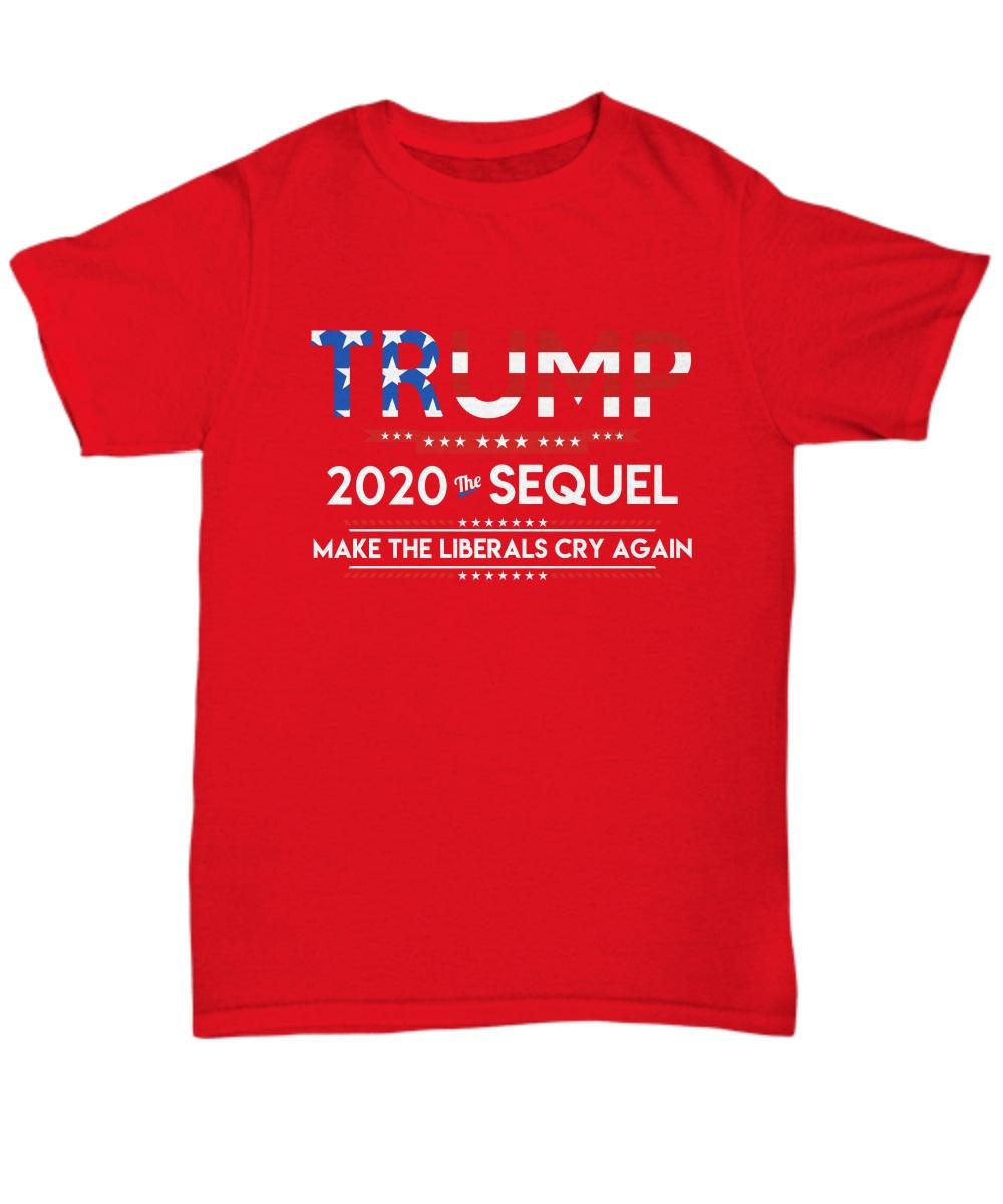Trump 2020 the sequel make the liberals cry again Shirt