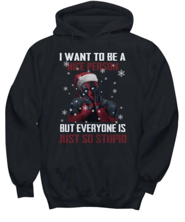 Deadpool I want to be a nice person but everyone is just so stupid ugly Christmas hoodie