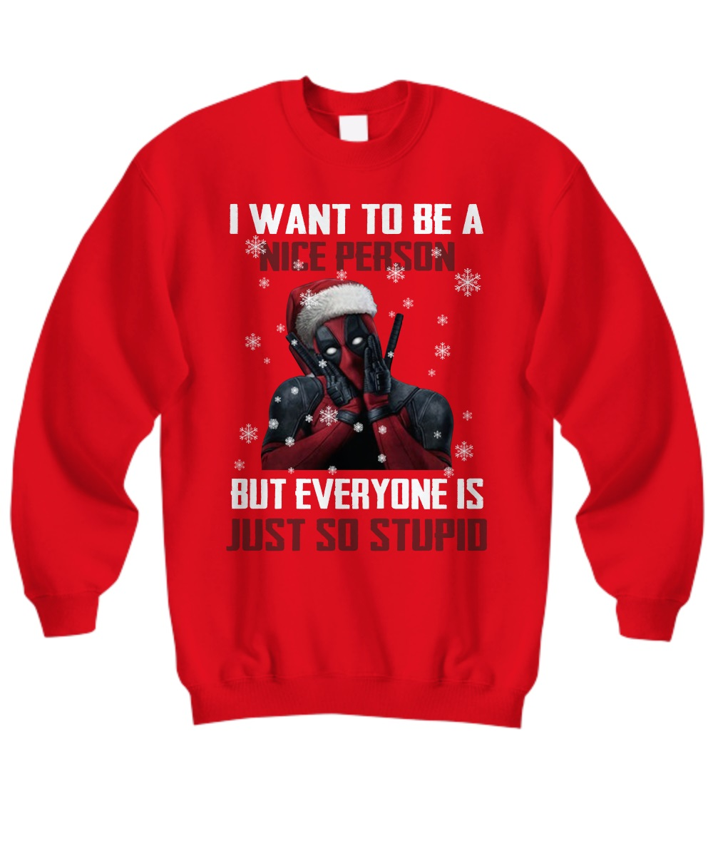 Deadpool I want to be a nice person but everyone is just so stupid ugly Christmas sweatshirt