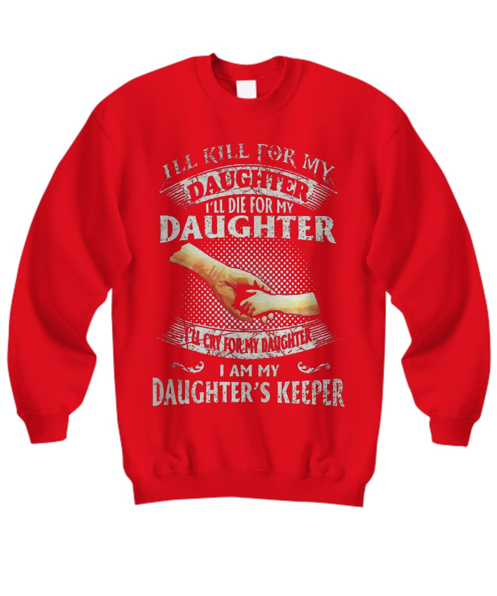 I'll kill for my daughter I'll die for my daughter I'll cry for my daughter I am my daughter's keeper sweatshirt
