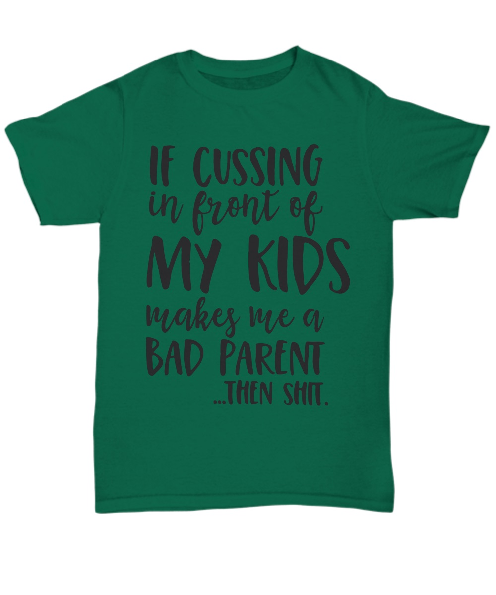 If cussing in front of my kid makes me a bad parent then shit classic shirt