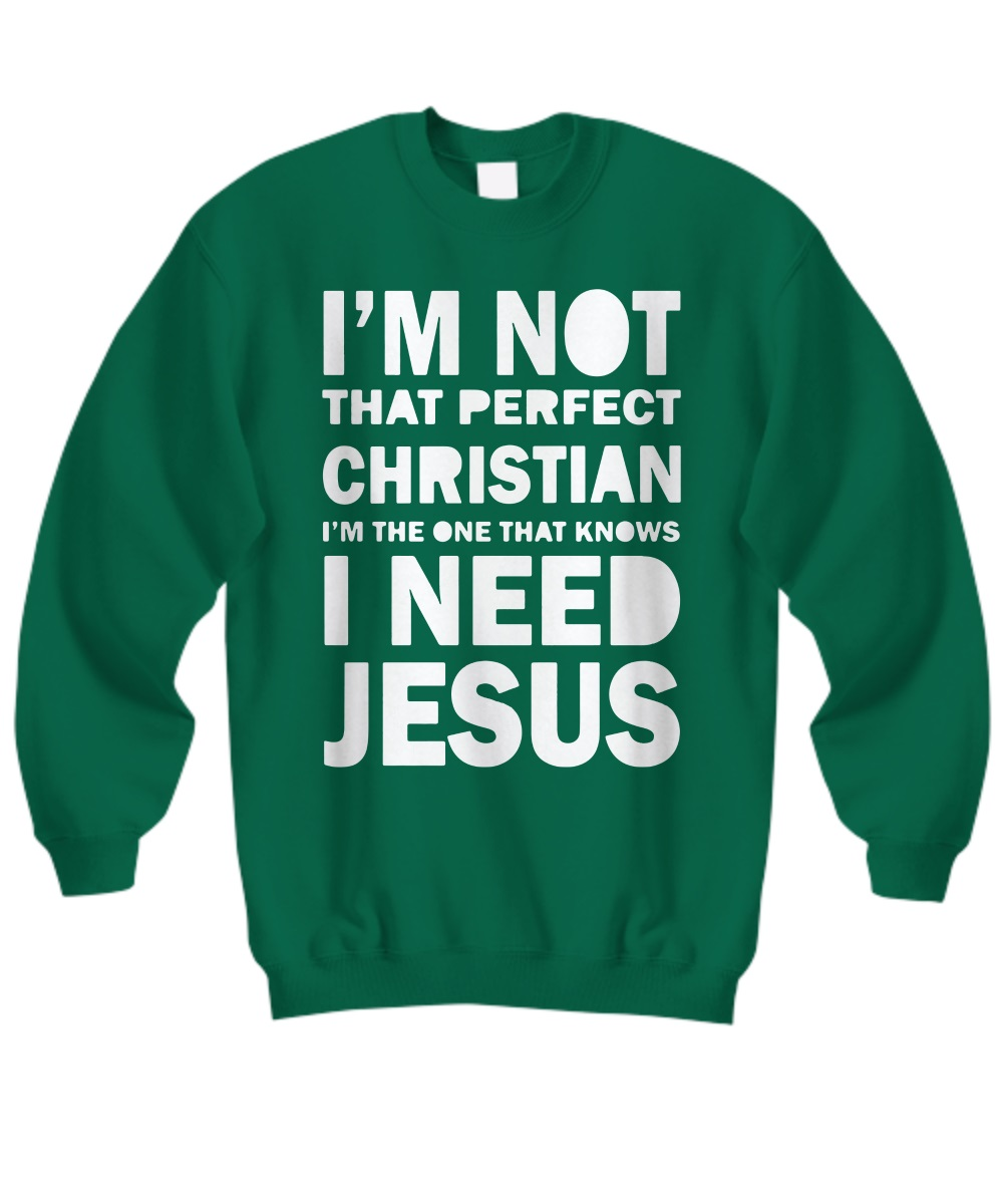 I'm not that perfect Christian I'm the one that knows I need Jesus sweatshirt