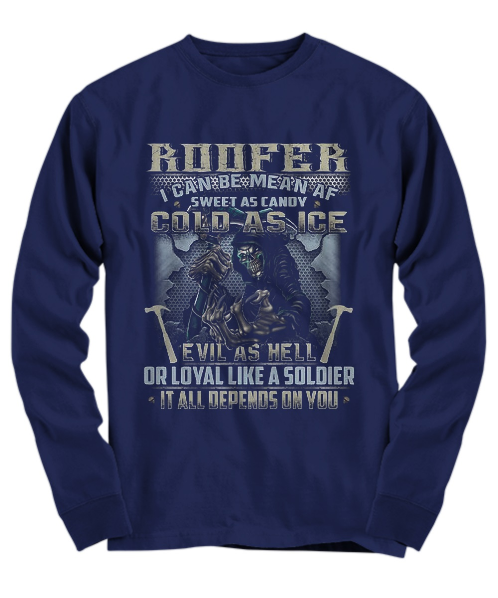 Roofer I Can Be Mean AF Sweet As Candy Cold As Ice Evil As Hell Or Loyal Like A Soldier It All Depends On You Grim Reaper long sleeve