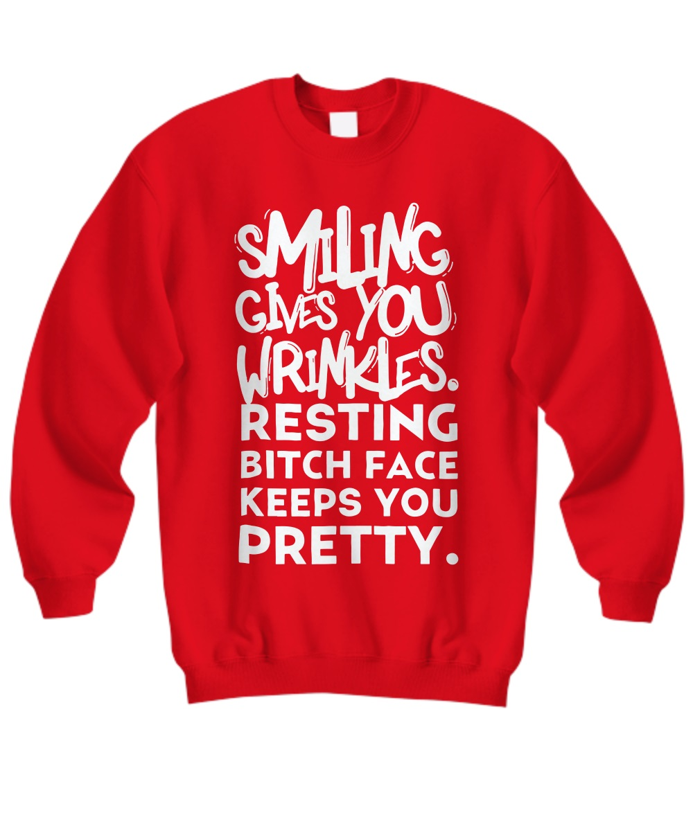 Smiling give you wrinkles resting bitch face keeps you pretty sweatshirt