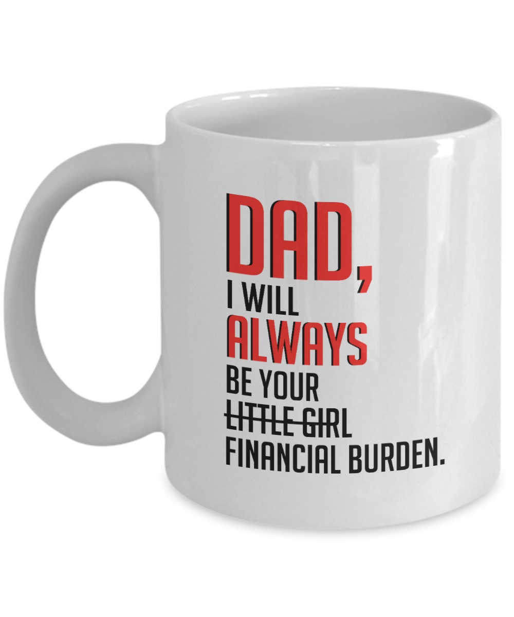 Dad I will always be your little girl financial burden mug