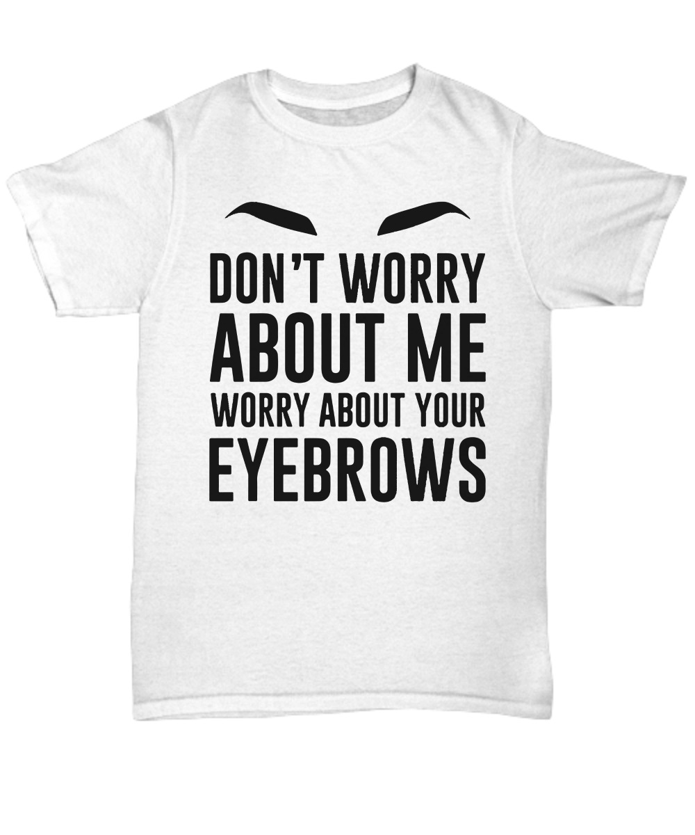 Don't worry about me worry about your eyebrows classic shirt