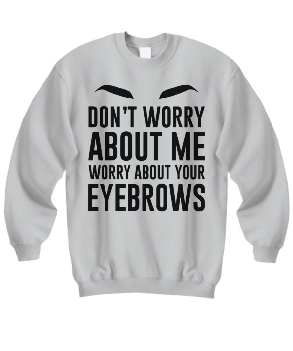 Don't worry about me worry about your eyebrows sweatshirt