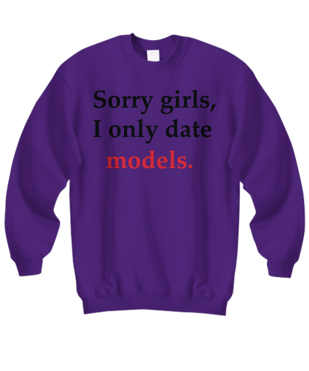 Sorry girl i only date models sweatshirt
