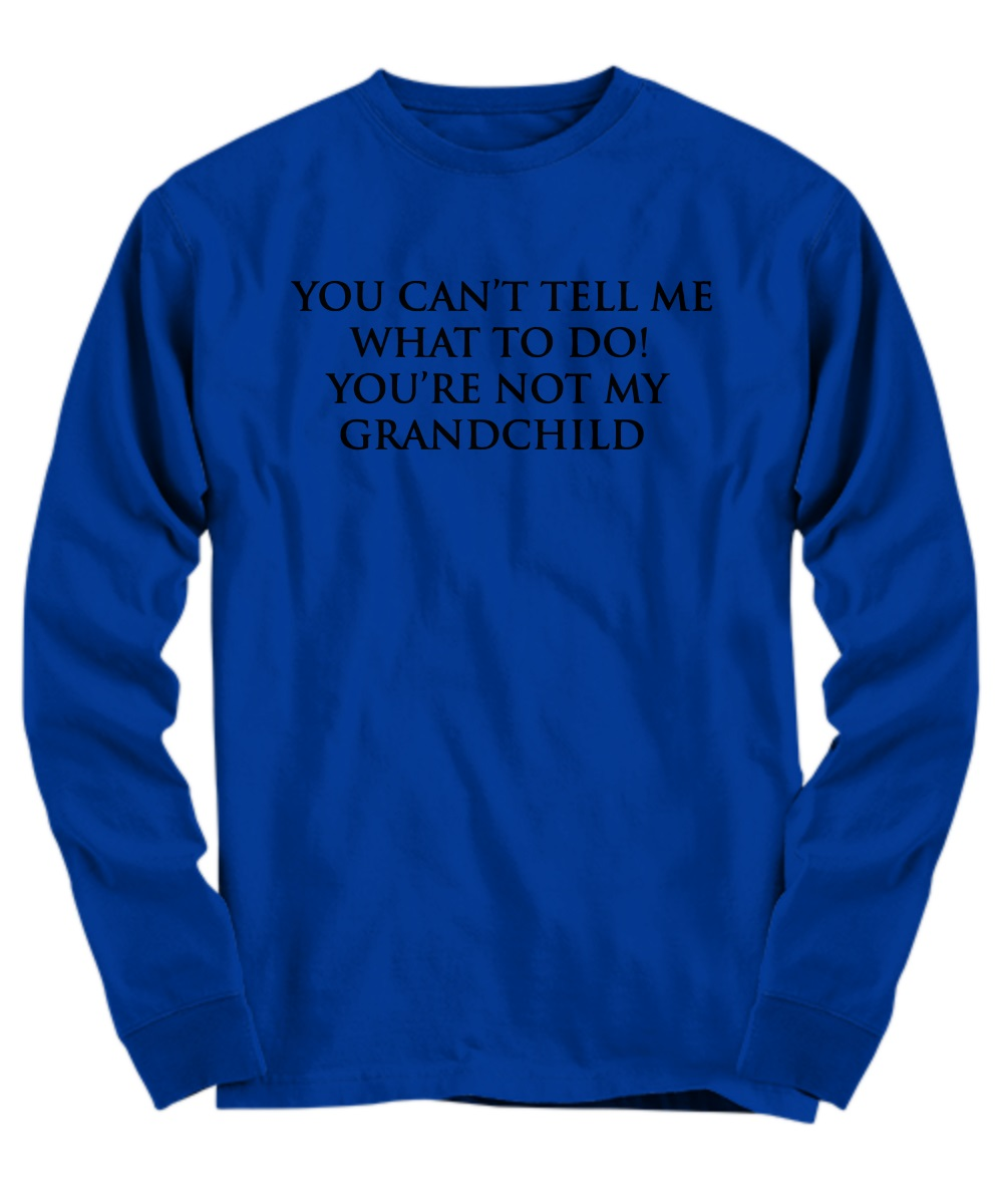You can't tell me what to do you're not my grand child long sleeve