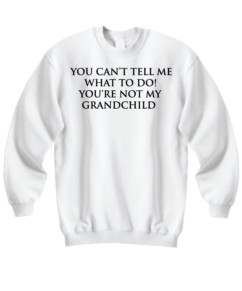 You can't tell me what to do you're not my grand child sweatshirt