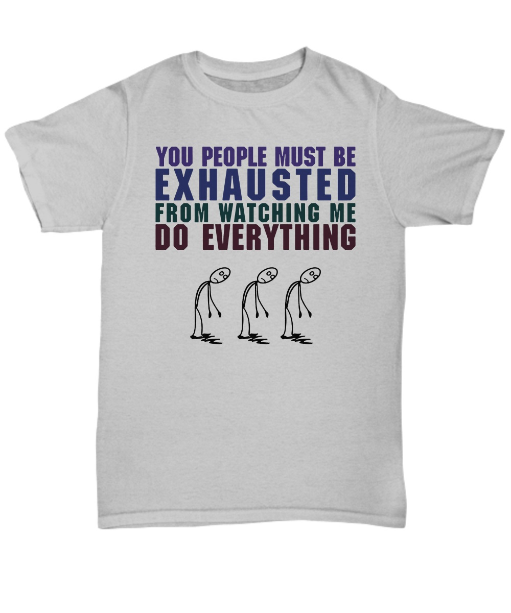 You people must be exhausted from watching me do everything classic shirt