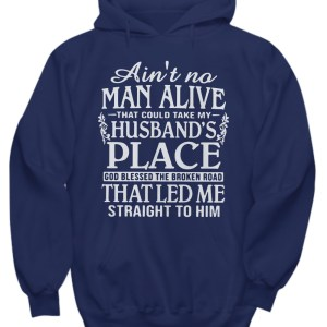 Ain't no man alive that could take my husband's place God bless the broken road that let me straight to him hoodie