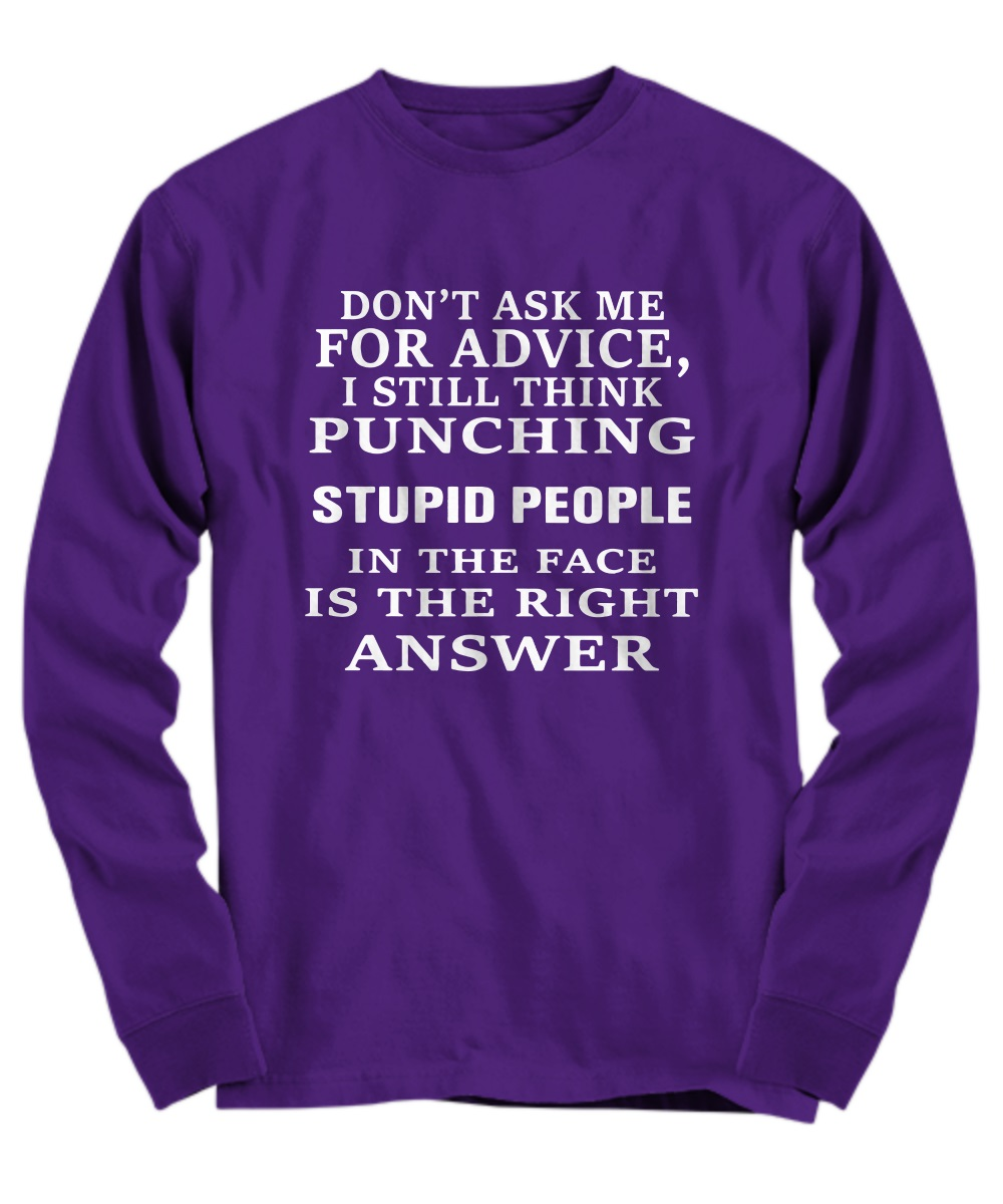 Don't ask me for advice I still think punching stupid people in the face is the right answer long sleeve