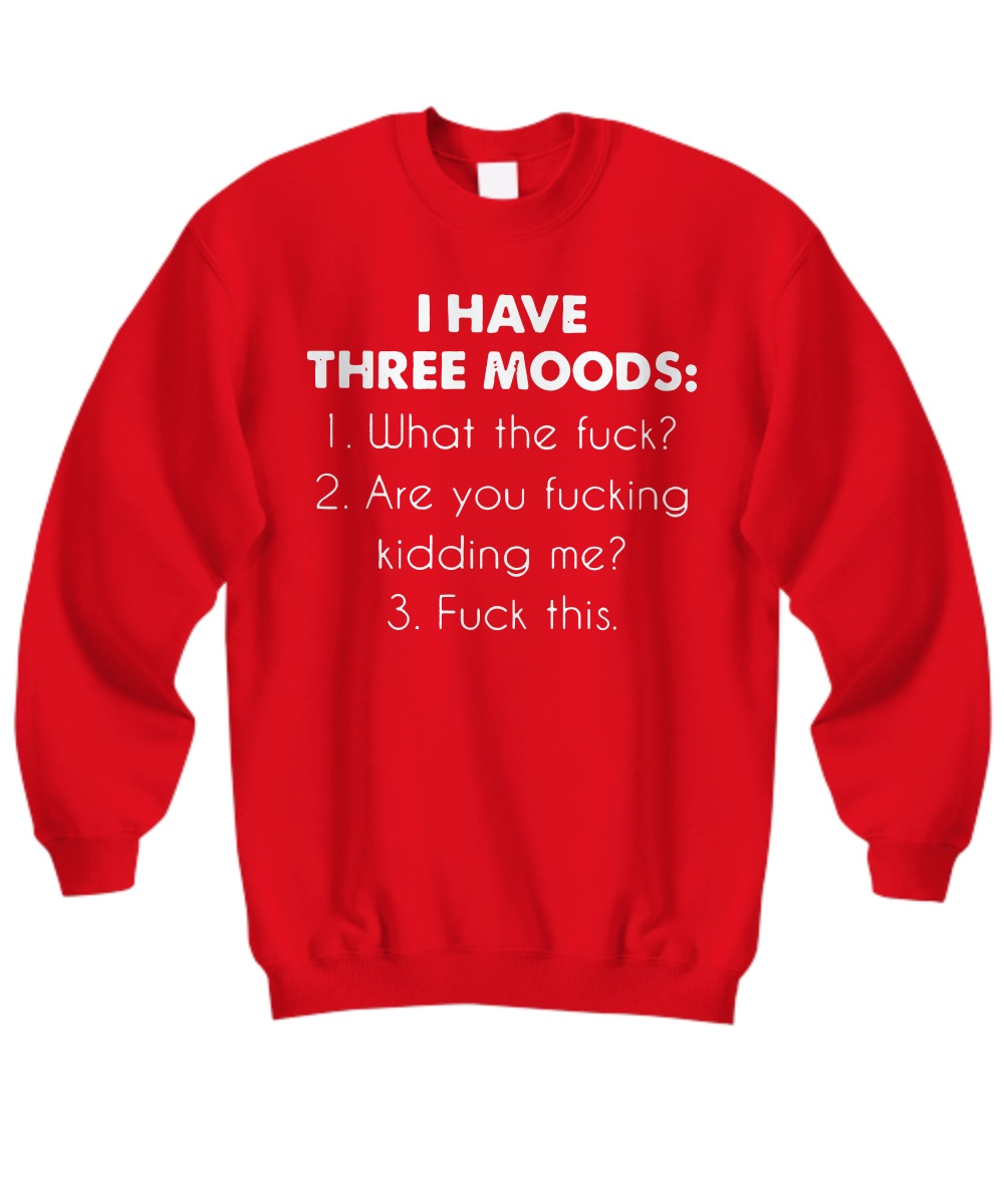 I have three moods what the fuck are you fucking kidding me fuck this sweatshirt