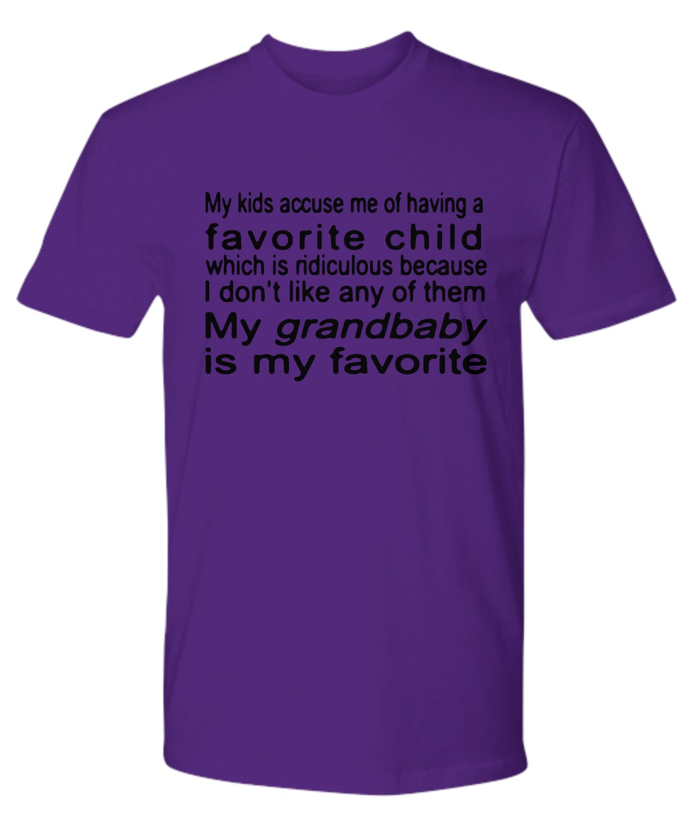 My kids accuse me of having a favorite child which is ridiculous because I don't like any of them My grandbaby is my favorite classic shirt