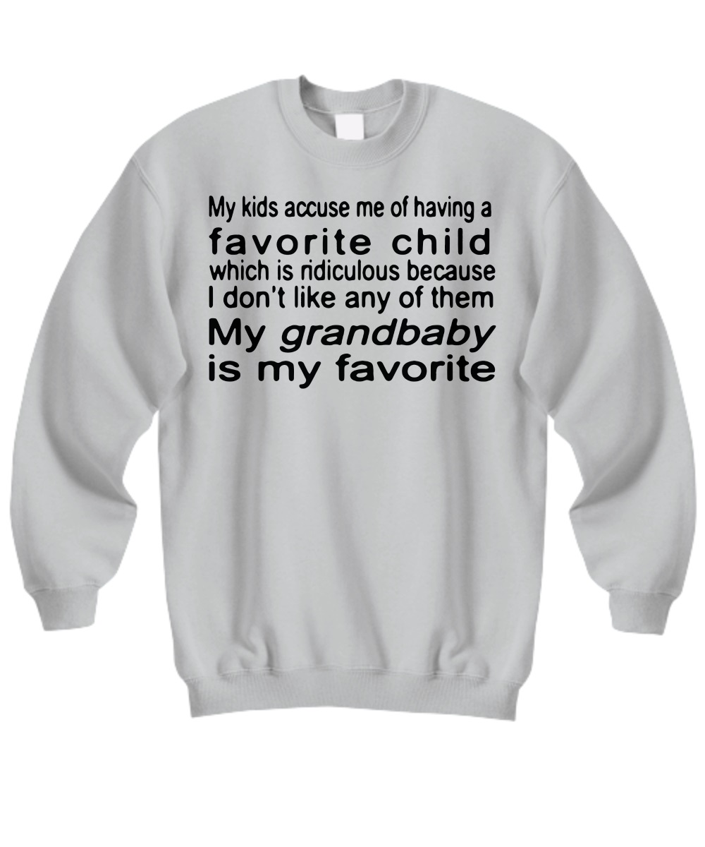 My kids accuse me of having a favorite child which is ridiculous because I don't like any of them My grandbaby is my favorite sweatshirt