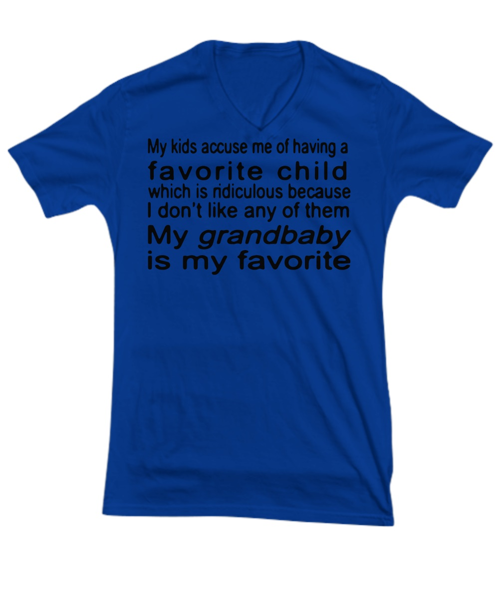 My kids accuse me of having a favorite child which is ridiculous because I don't like any of them My grandbaby is my favorite v-neck