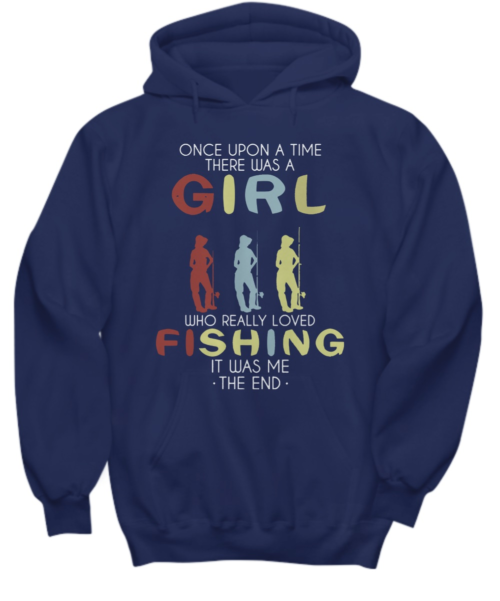 Once upon a time there was a girl who really love fishing it was me the end hoodie